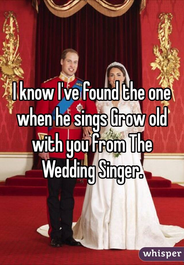 I know I've found the one when he sings Grow old with you from The Wedding Singer.