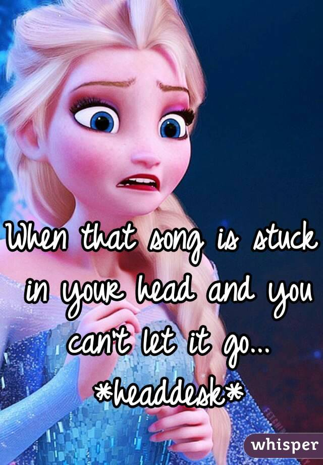 When that song is stuck in your head and you can't let it go... *headdesk*