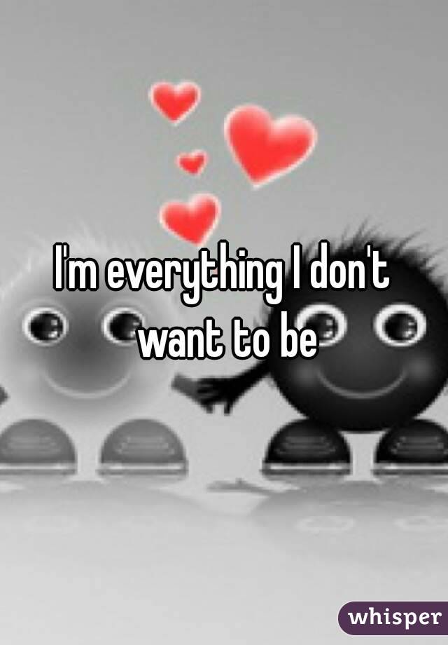 I'm everything I don't want to be
