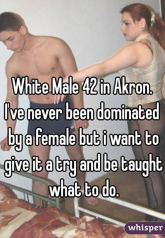 White Male 42 in Akron. I've never been dominated by a female but i want to give it a try and be taught what to do.