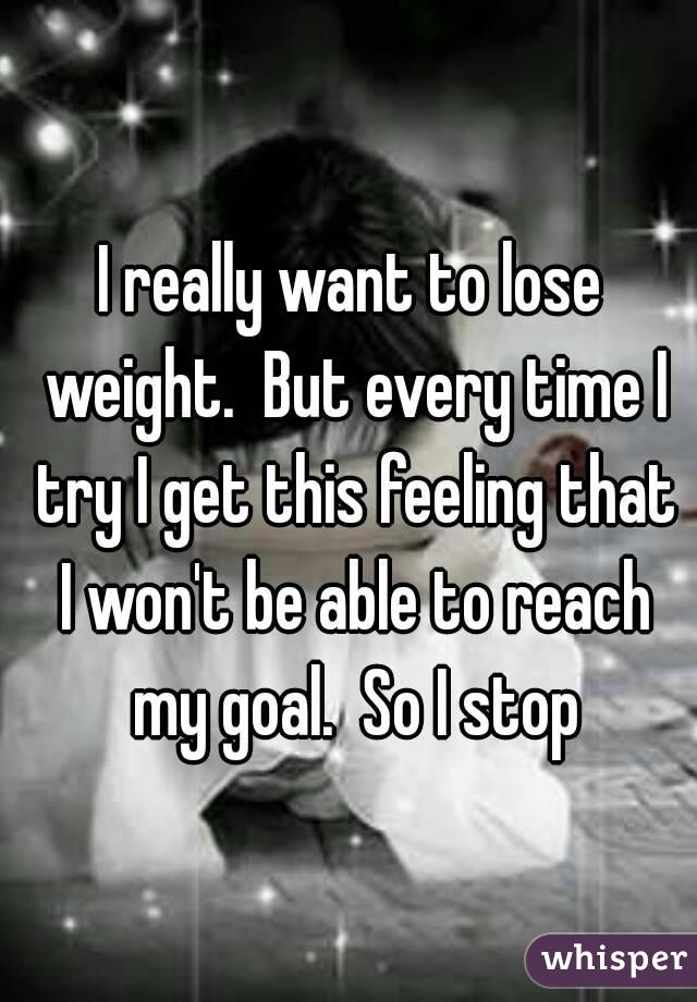 I really want to lose weight.  But every time I try I get this feeling that I won't be able to reach my goal.  So I stop