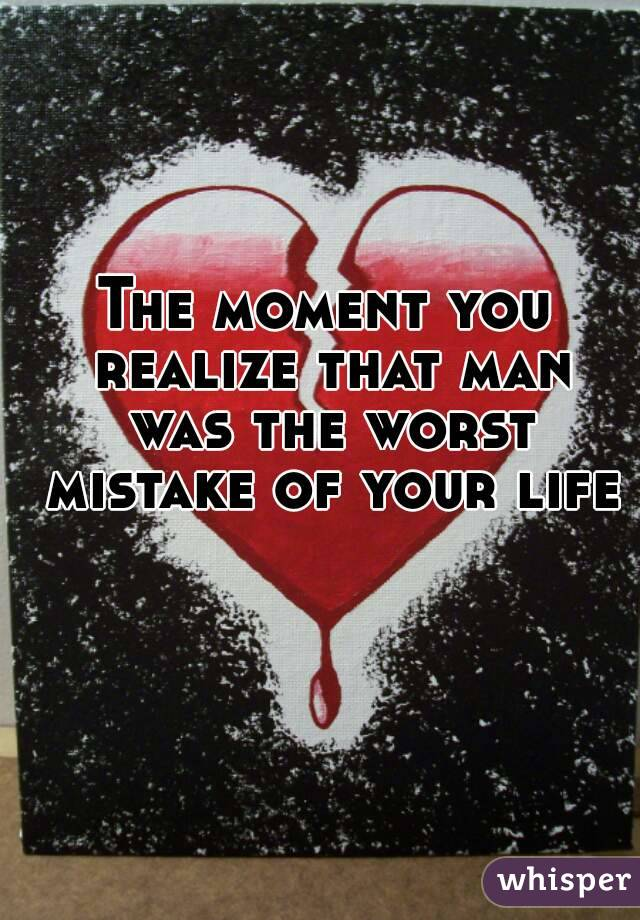 The moment you realize that man was the worst mistake of your life