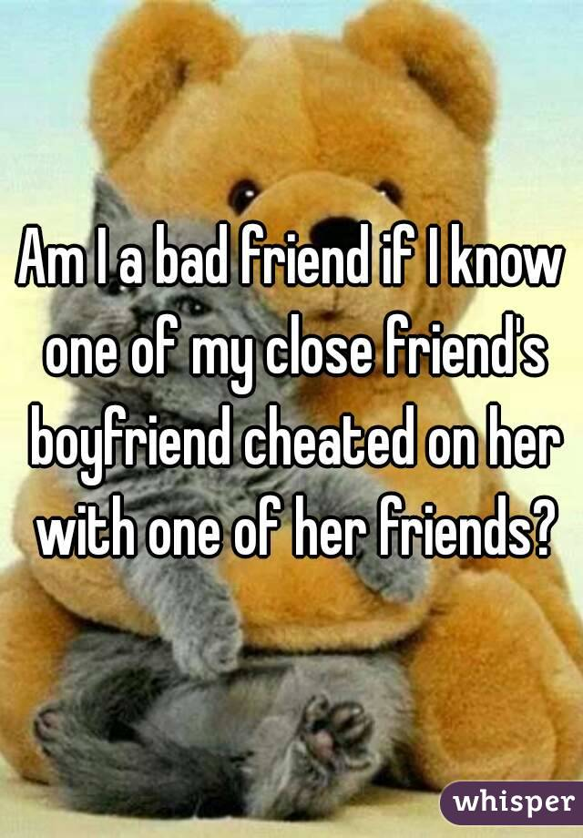 Am I a bad friend if I know one of my close friend's boyfriend cheated on her with one of her friends?