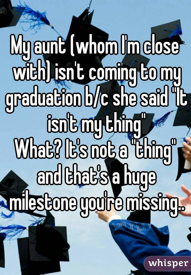 """My aunt (whom I'm close with) isn't coming to my graduation b/c she said """"It isn't my thing"""" What? It's not a """"thing"""" and that's a huge milestone you're missing.."""