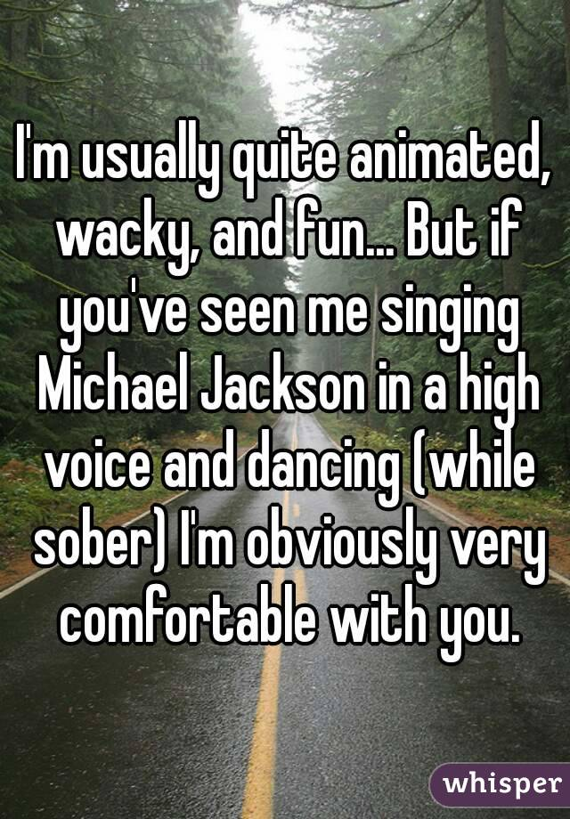I'm usually quite animated, wacky, and fun... But if you've seen me singing Michael Jackson in a high voice and dancing (while sober) I'm obviously very comfortable with you.