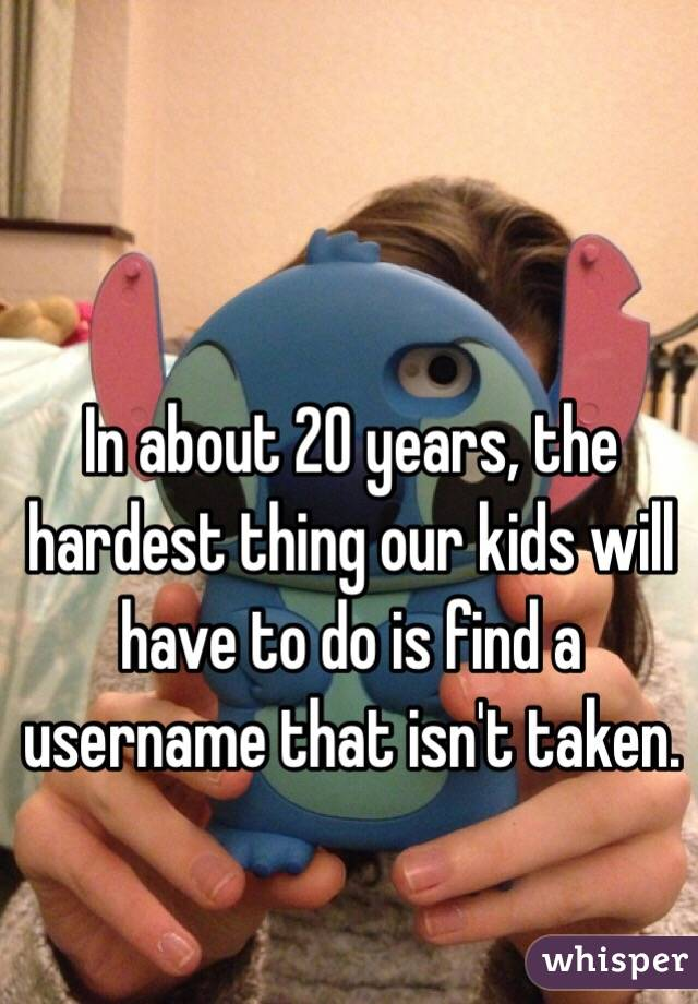 In about 20 years, the hardest thing our kids will have to do is find a username that isn't taken.