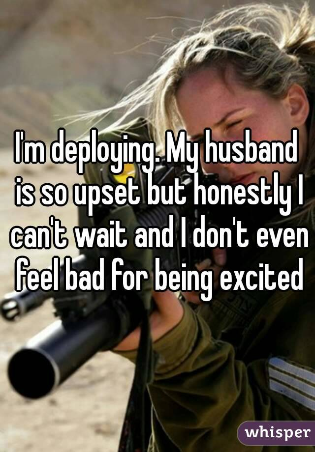 I'm deploying. My husband is so upset but honestly I can't wait and I don't even feel bad for being excited