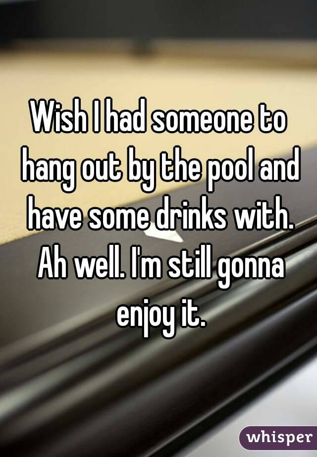 Wish I had someone to hang out by the pool and have some drinks with. Ah well. I'm still gonna enjoy it.