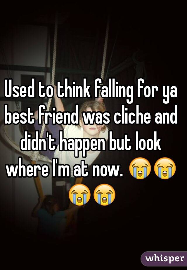 Used to think falling for ya best friend was cliche and didn't happen but look where I'm at now. 😭😭😭😭