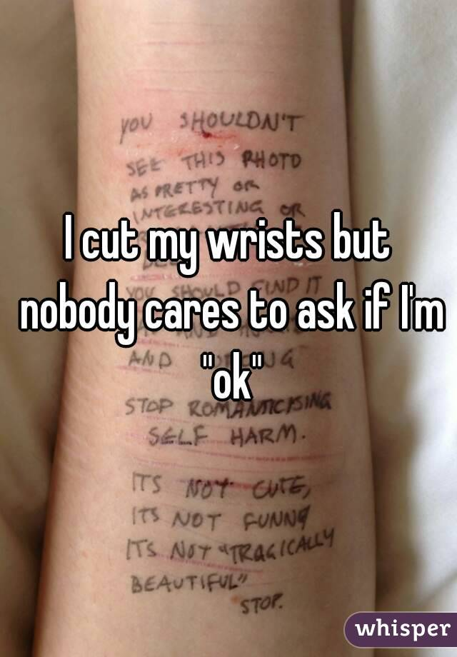 "I cut my wrists but nobody cares to ask if I'm ""ok"""