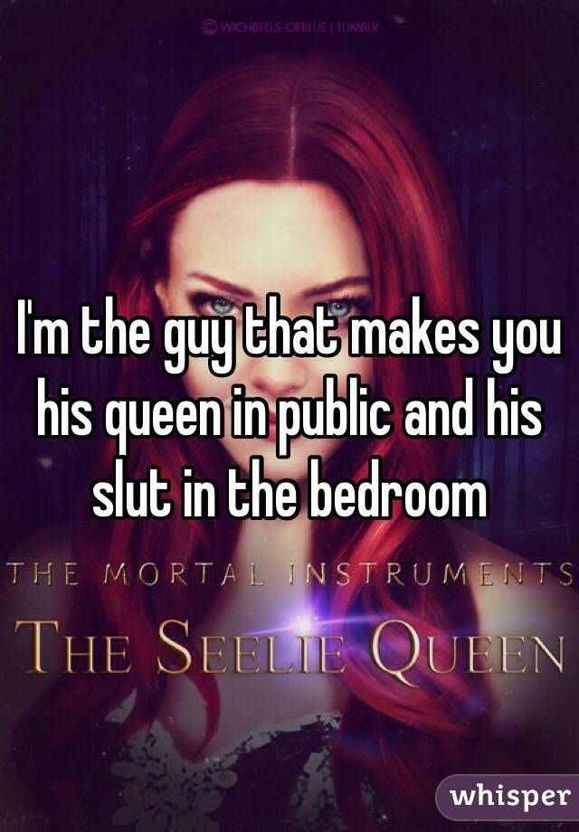 I'm the guy that makes you his queen in public and his slut in the bedroom