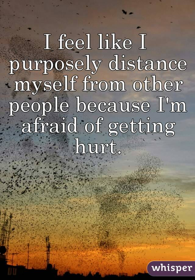 I feel like I purposely distance myself from other people because I'm afraid of getting hurt.