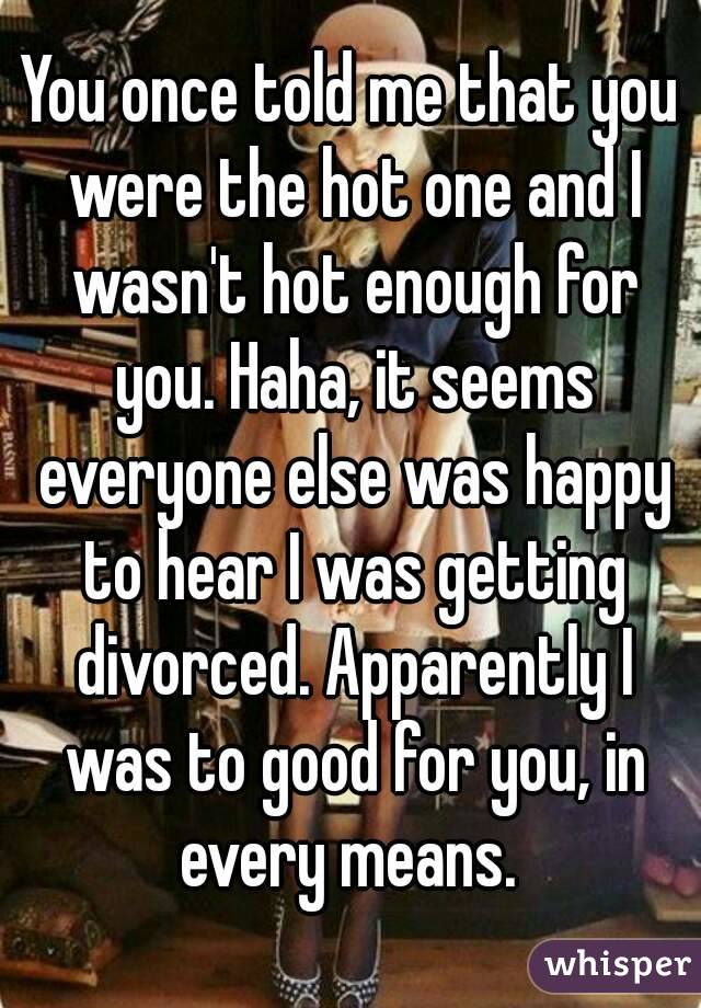 You once told me that you were the hot one and I wasn't hot enough for you. Haha, it seems everyone else was happy to hear I was getting divorced. Apparently I was to good for you, in every means.