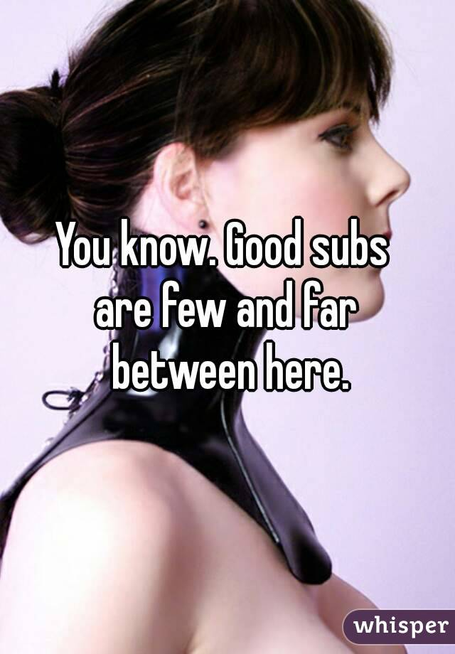 You know. Good subs  are few and far  between here.