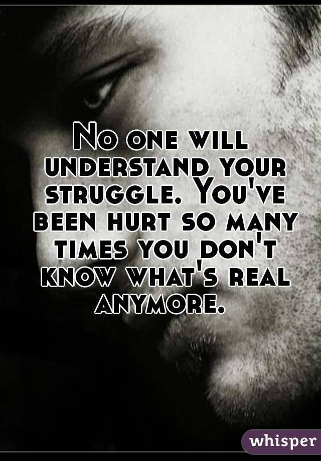 No one will understand your struggle. You've been hurt so many times you don't know what's real anymore.