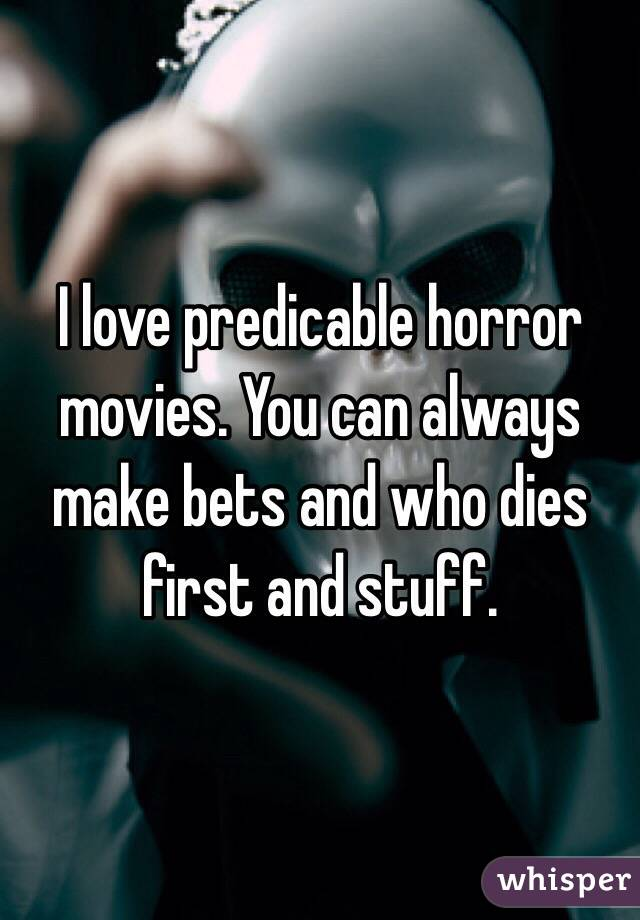 I love predicable horror movies. You can always make bets and who dies first and stuff.