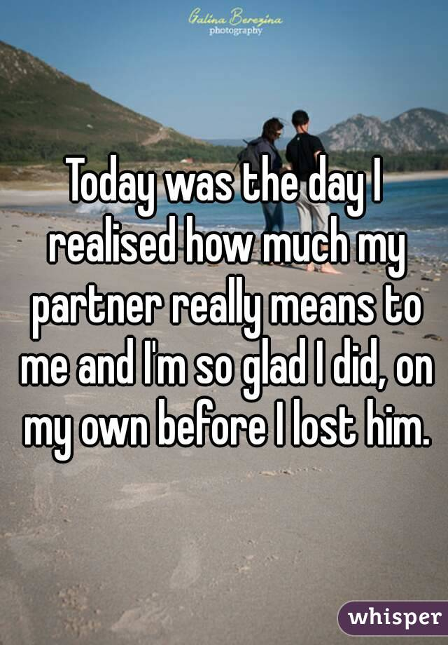 Today was the day I realised how much my partner really means to me and I'm so glad I did, on my own before I lost him.
