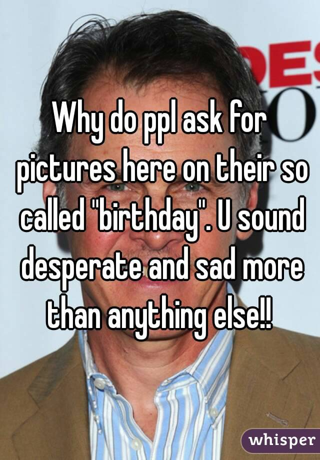 """Why do ppl ask for pictures here on their so called """"birthday"""". U sound desperate and sad more than anything else!!"""