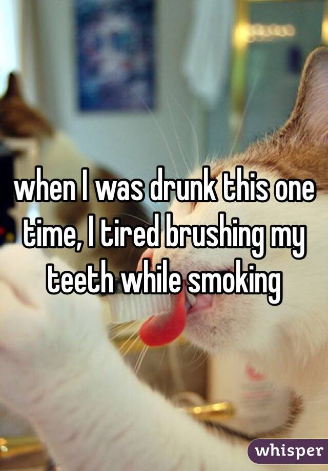when I was drunk this one time, I tired brushing my teeth while smoking