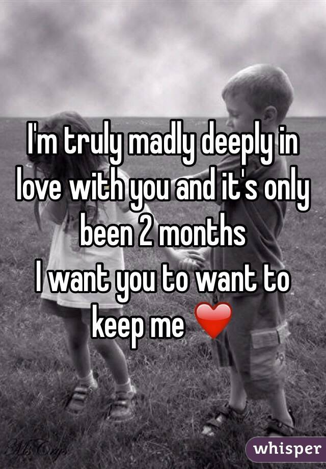 I'm truly madly deeply in love with you and it's only been 2 months  I want you to want to keep me ❤️