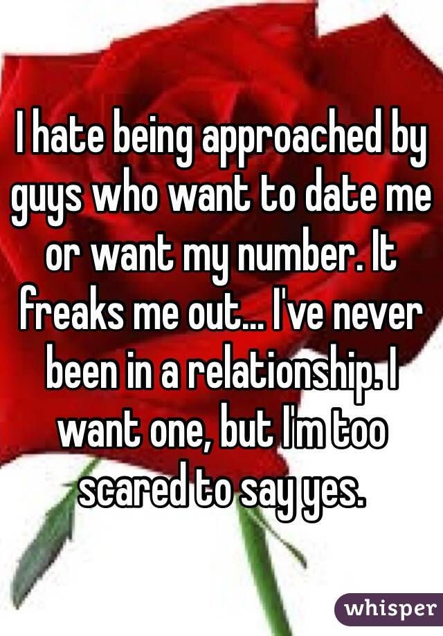 I hate being approached by guys who want to date me or want my number. It freaks me out... I've never been in a relationship. I want one, but I'm too scared to say yes.