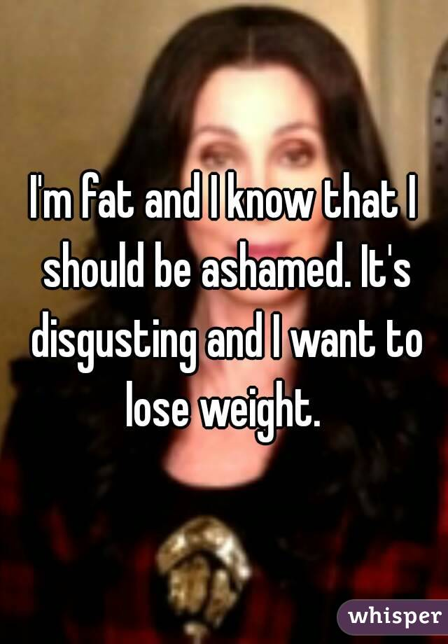 I'm fat and I know that I should be ashamed. It's disgusting and I want to lose weight.