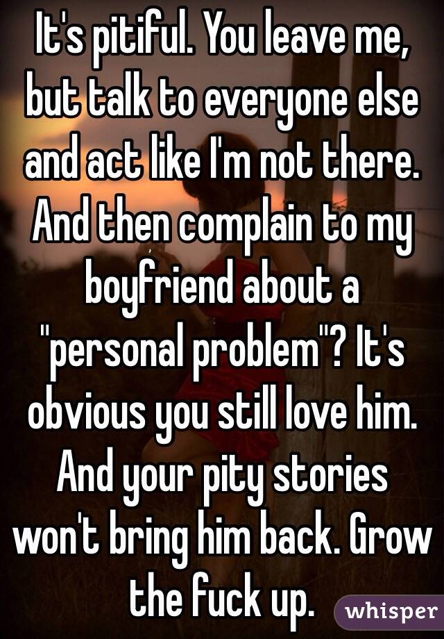 """It's pitiful. You leave me, but talk to everyone else and act like I'm not there. And then complain to my boyfriend about a """"personal problem""""? It's obvious you still love him. And your pity stories won't bring him back. Grow the fuck up."""