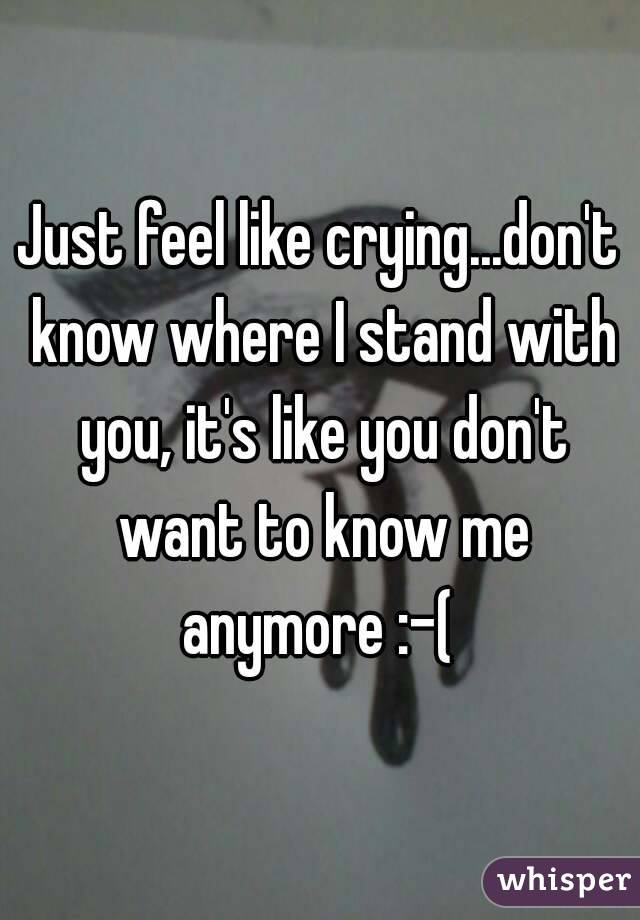 Just feel like crying...don't know where I stand with you, it's like you don't want to know me anymore :-(