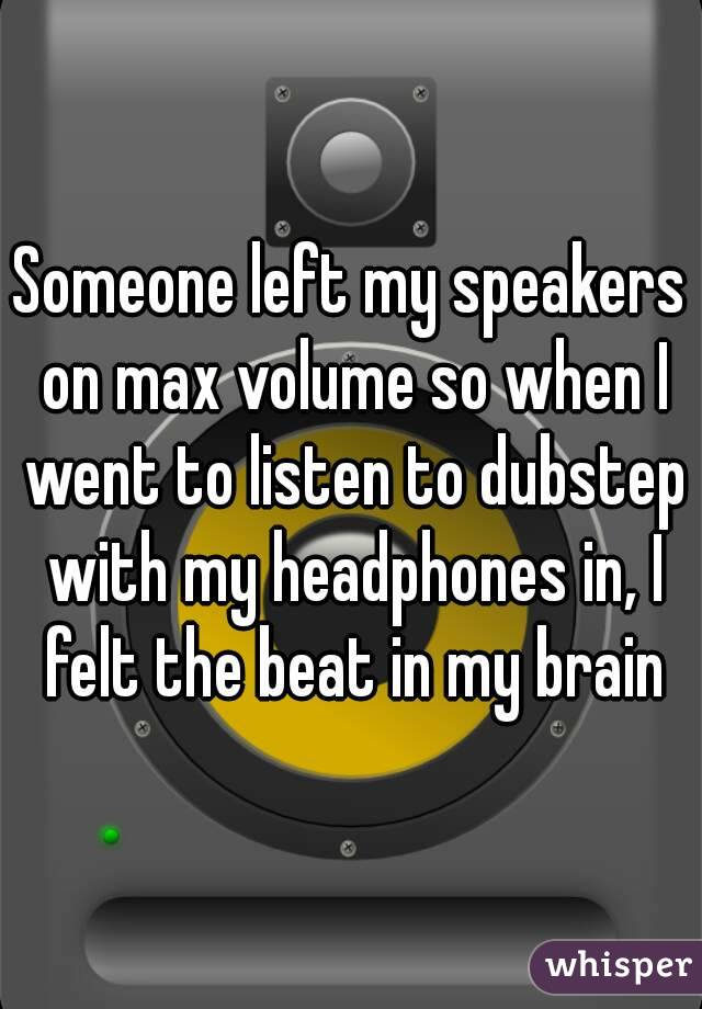 Someone left my speakers on max volume so when I went to listen to dubstep with my headphones in, I felt the beat in my brain