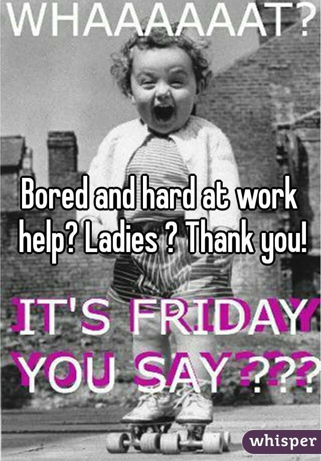Bored and hard at work help? Ladies ? Thank you!