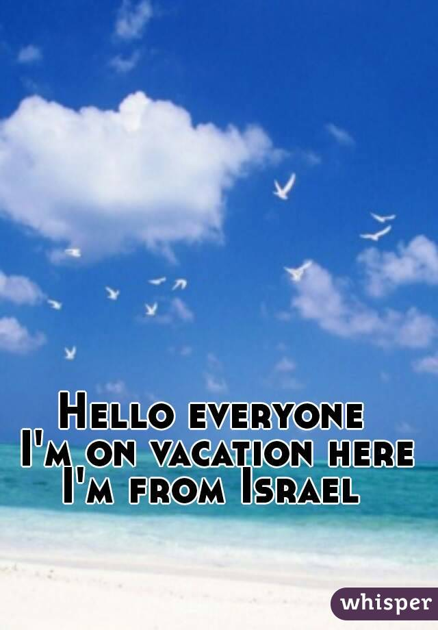 Hello everyone  I'm on vacation here I'm from Israel