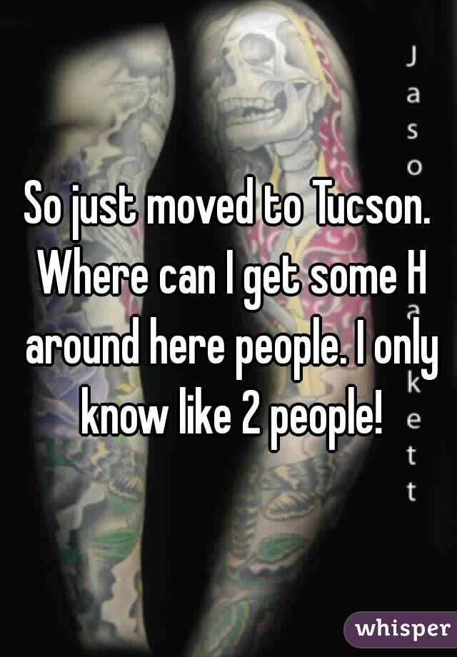 So just moved to Tucson. Where can I get some H around here people. I only know like 2 people!