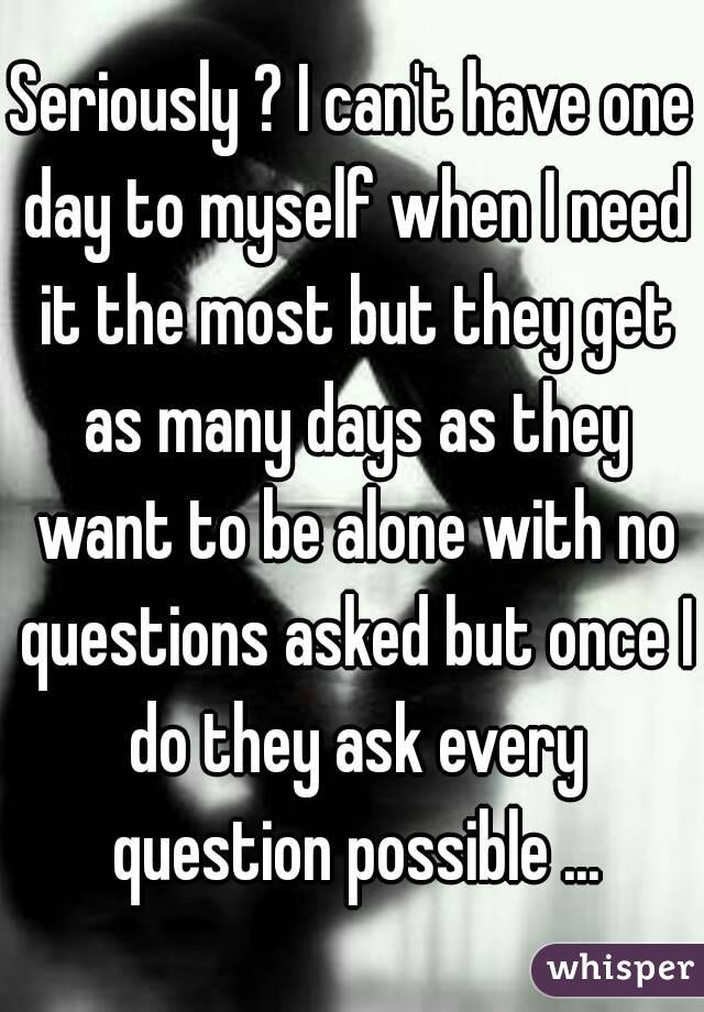 Seriously ? I can't have one day to myself when I need it the most but they get as many days as they want to be alone with no questions asked but once I do they ask every question possible ...