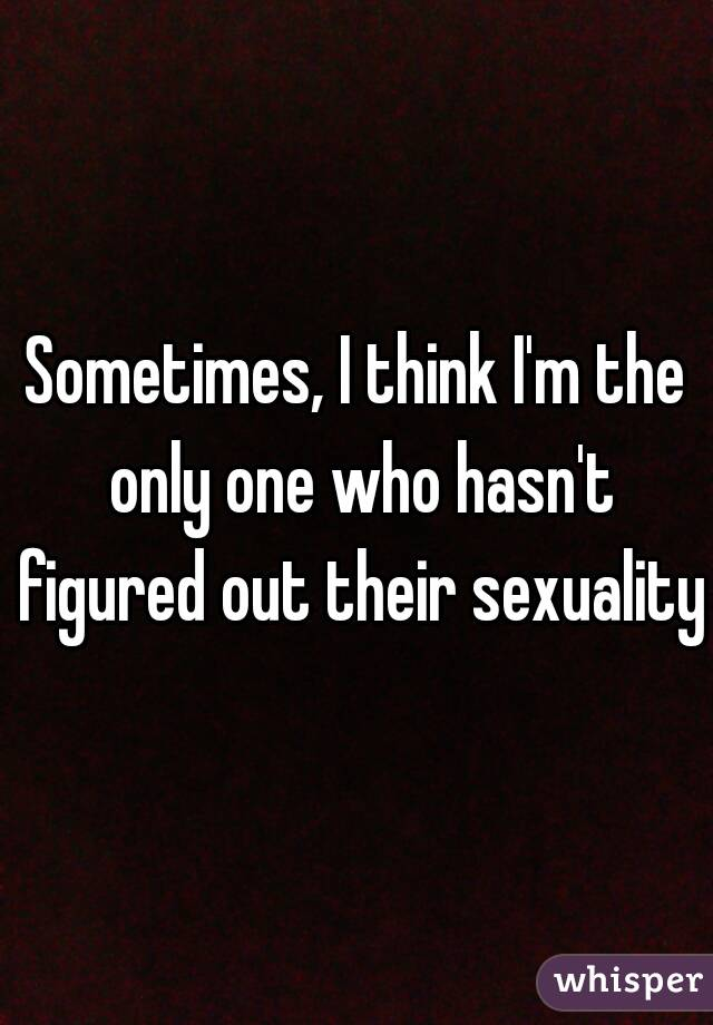 Sometimes, I think I'm the only one who hasn't figured out their sexuality.