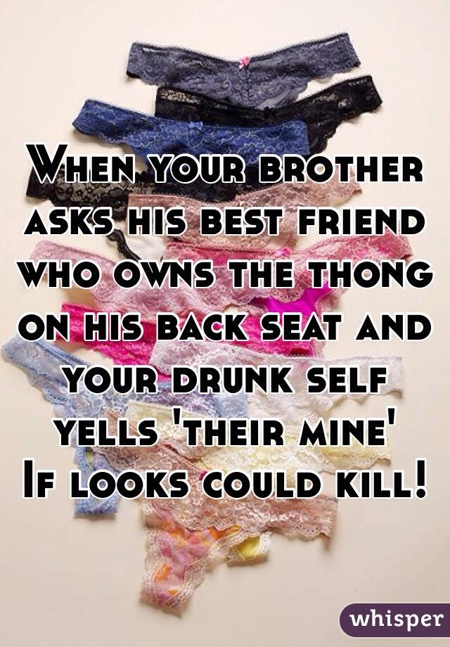 When your brother asks his best friend who owns the thong on his back seat and your drunk self yells 'their mine' If looks could kill!
