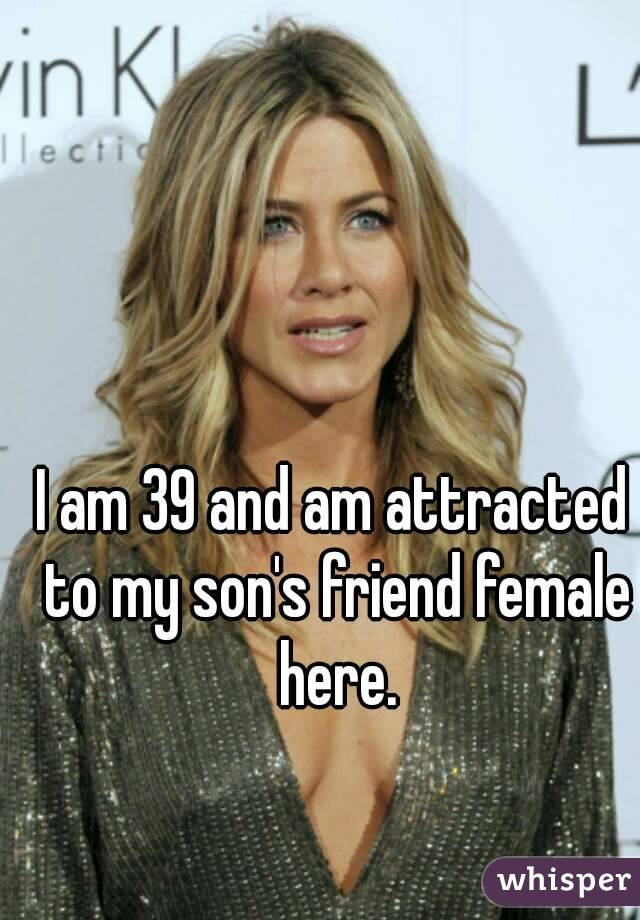 I am 39 and am attracted to my son's friend female here.