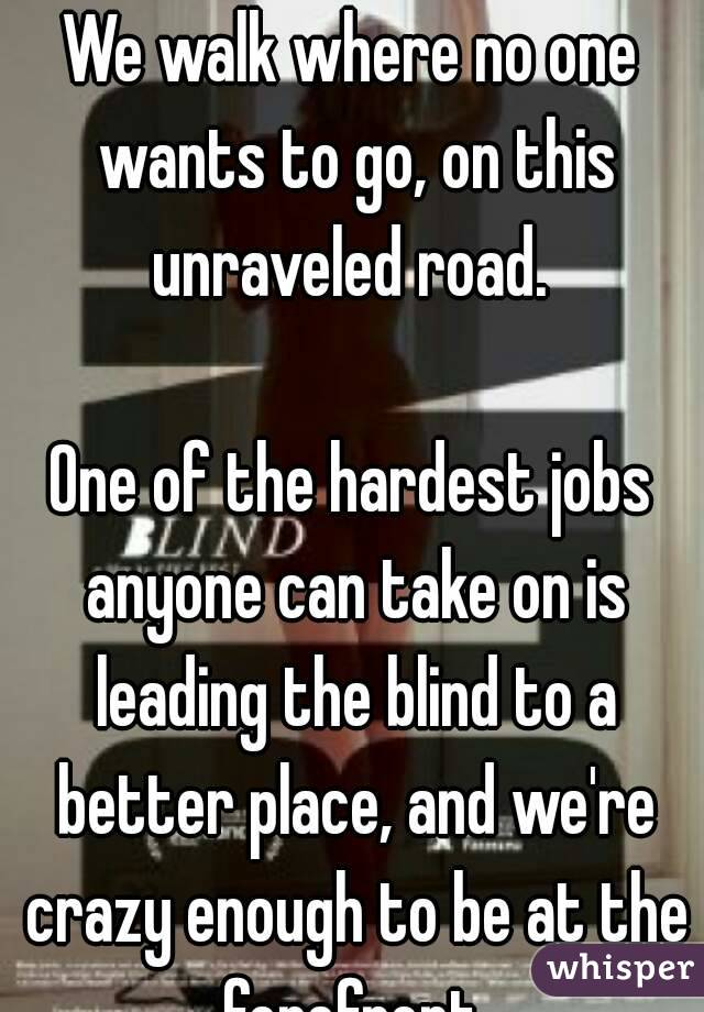 We walk where no one wants to go, on this unraveled road.   One of the hardest jobs anyone can take on is leading the blind to a better place, and we're crazy enough to be at the forefront.