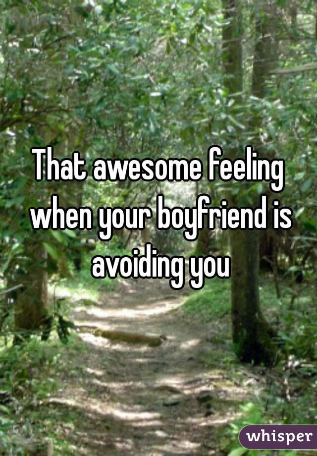 That awesome feeling when your boyfriend is avoiding you