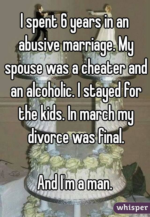 I spent 6 years in an abusive marriage. My spouse was a cheater and an alcoholic. I stayed for the kids. In march my divorce was final.  And I'm a man.