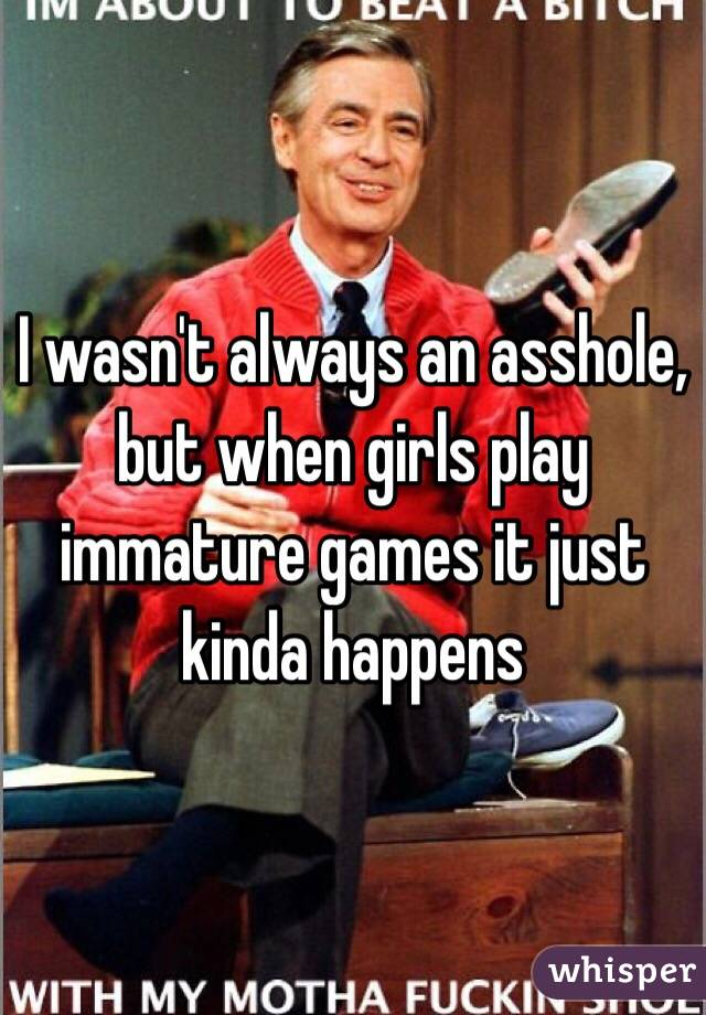 I wasn't always an asshole, but when girls play immature games it just kinda happens
