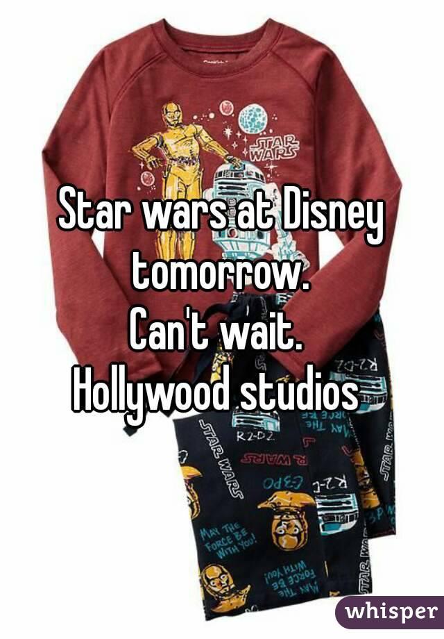 Star wars at Disney tomorrow.  Can't wait.  Hollywood studios