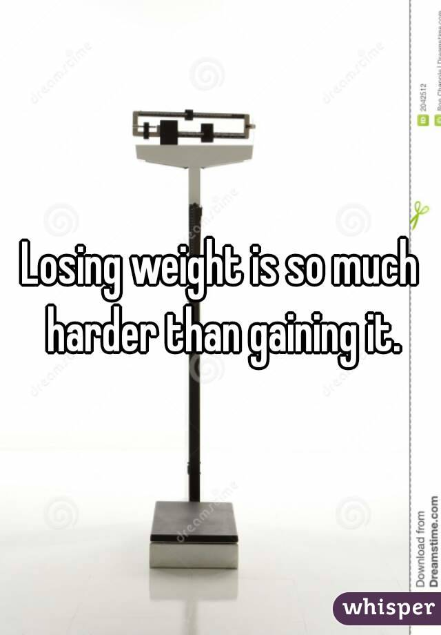 Losing weight is so much harder than gaining it.