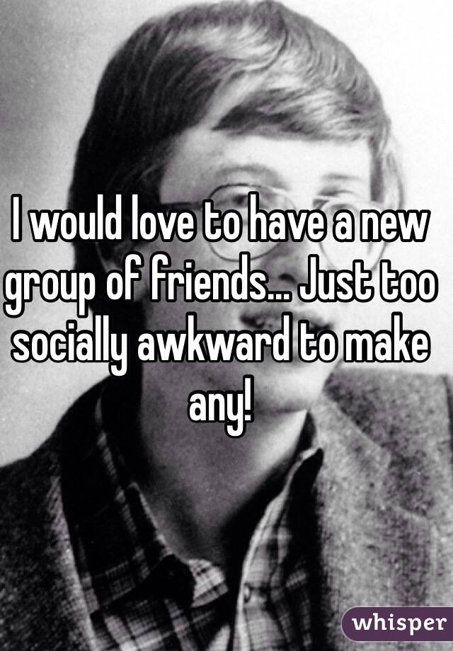 I would love to have a new group of friends... Just too socially awkward to make any!