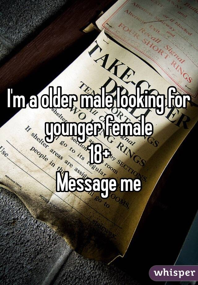 I'm a older male looking for younger female  18+  Message me