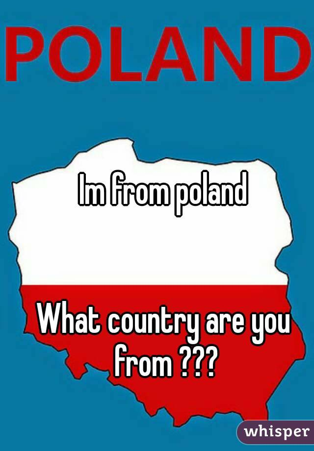 Im from poland   What country are you from ???