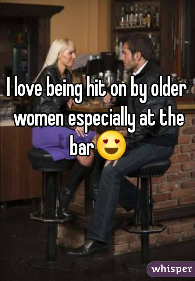 I love being hit on by older women especially at the bar😍