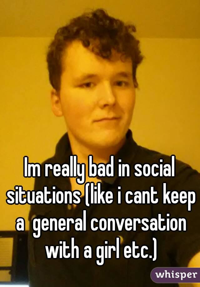 Im really bad in social situations (like i cant keep a  general conversation with a girl etc.)