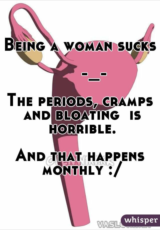 Being a woman sucks        -_-  The periods, cramps and bloating  is horrible.  And that happens monthly :/