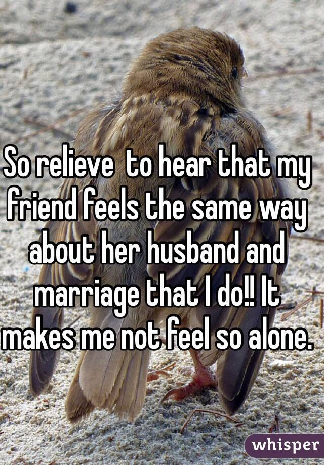 So relieve  to hear that my friend feels the same way about her husband and marriage that I do!! It makes me not feel so alone.