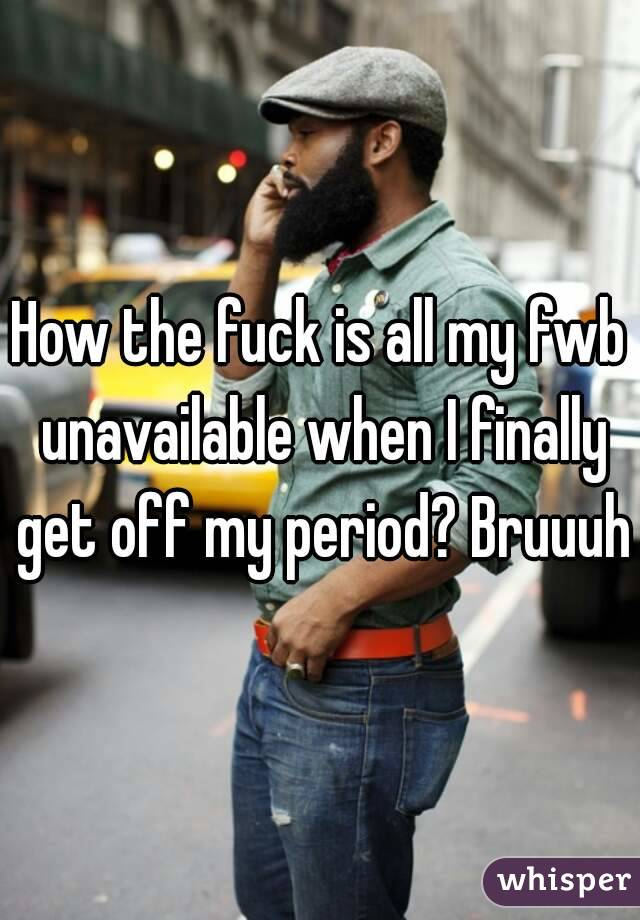 How the fuck is all my fwb unavailable when I finally get off my period? Bruuuh